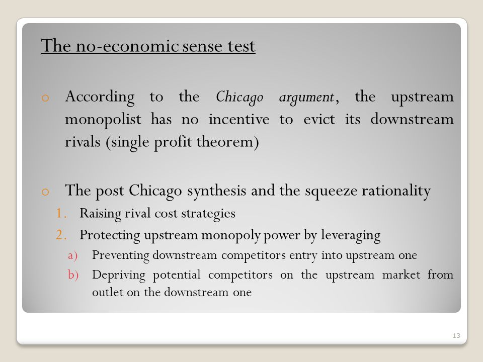 The no-economic sense test o According to the Chicago argument, the upstream monopolist has no incentive to evict its downstream rivals (single profit theorem) o The post Chicago synthesis and the squeeze rationality 1.Raising rival cost strategies 2.Protecting upstream monopoly power by leveraging a)Preventing downstream competitors entry into upstream one b)Depriving potential competitors on the upstream market from outlet on the downstream one 13