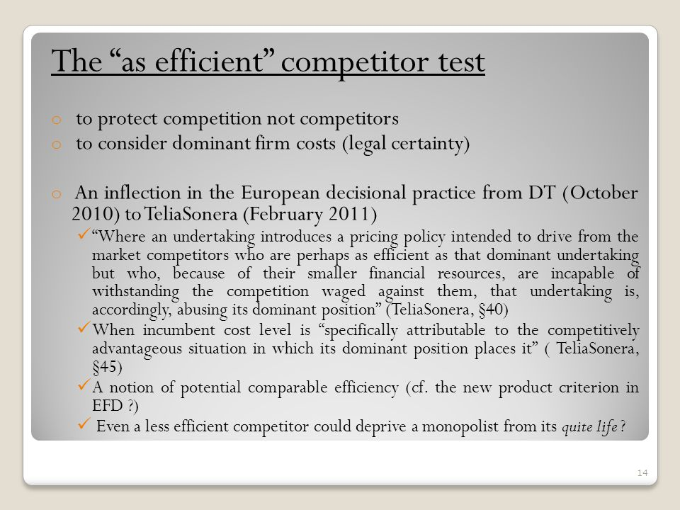 The as efficient competitor test o to protect competition not competitors o to consider dominant firm costs (legal certainty) o An inflection in the European decisional practice from DT (October 2010) to TeliaSonera (February 2011) Where an undertaking introduces a pricing policy intended to drive from the market competitors who are perhaps as efficient as that dominant undertaking but who, because of their smaller financial resources, are incapable of withstanding the competition waged against them, that undertaking is, accordingly, abusing its dominant position (TeliaSonera, §40) When incumbent cost level is specifically attributable to the competitively advantageous situation in which its dominant position places it ( TeliaSonera, §45) A notion of potential comparable efficiency (cf.