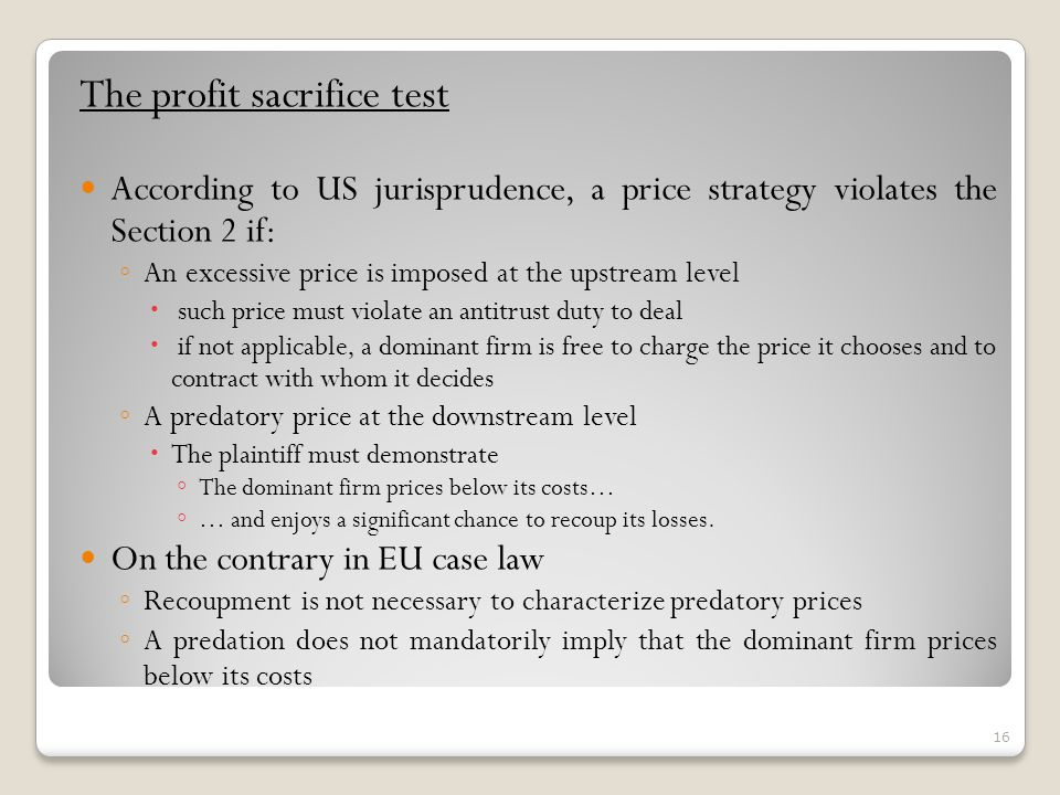 The profit sacrifice test According to US jurisprudence, a price strategy violates the Section 2 if: An excessive price is imposed at the upstream level such price must violate an antitrust duty to deal if not applicable, a dominant firm is free to charge the price it chooses and to contract with whom it decides A predatory price at the downstream level The plaintiff must demonstrate The dominant firm prices below its costs… … and enjoys a significant chance to recoup its losses.