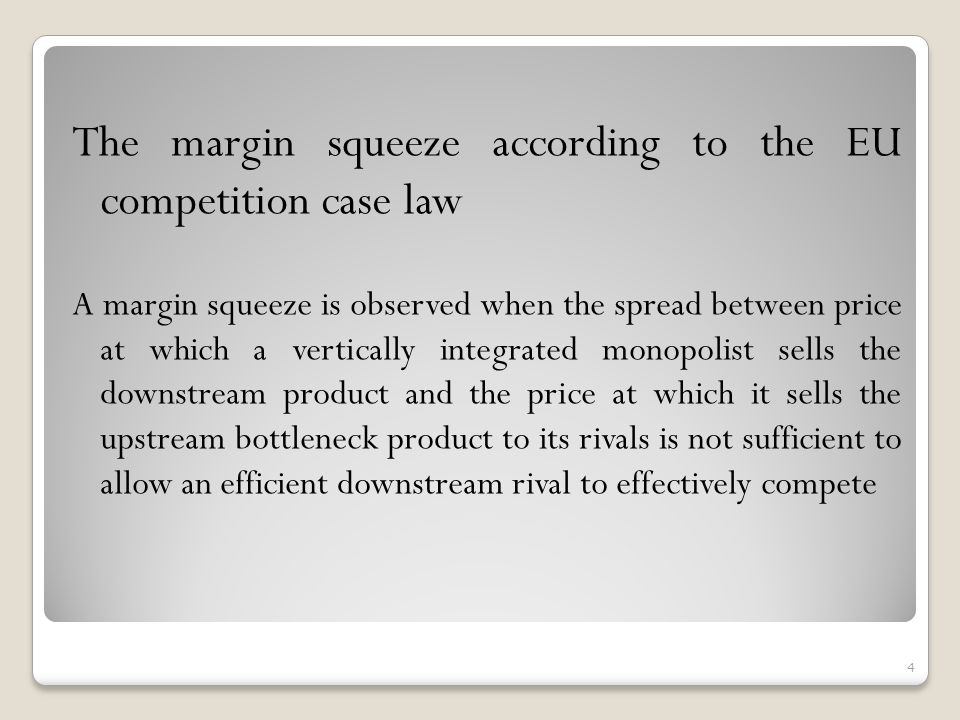 The margin squeeze according to the EU competition case law A margin squeeze is observed when the spread between price at which a vertically integrated monopolist sells the downstream product and the price at which it sells the upstream bottleneck product to its rivals is not sufficient to allow an efficient downstream rival to effectively compete 4