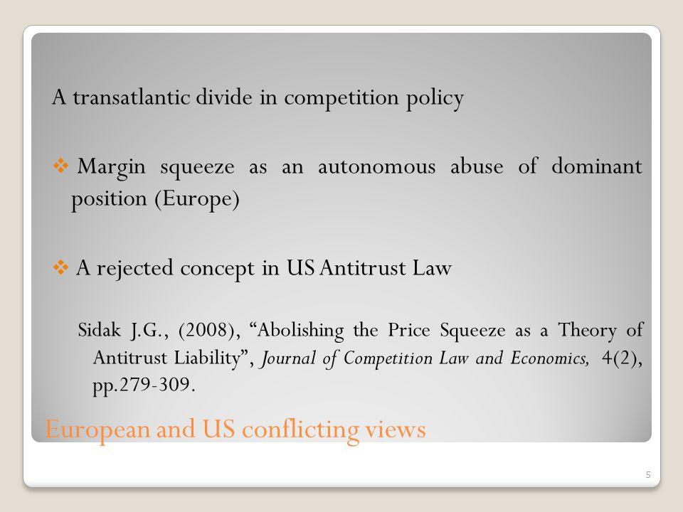 A transatlantic divide in competition policy Margin squeeze as an autonomous abuse of dominant position (Europe) A rejected concept in US Antitrust Law Sidak J.G., (2008), Abolishing the Price Squeeze as a Theory of Antitrust Liability, Journal of Competition Law and Economics, 4(2), pp.279-309.