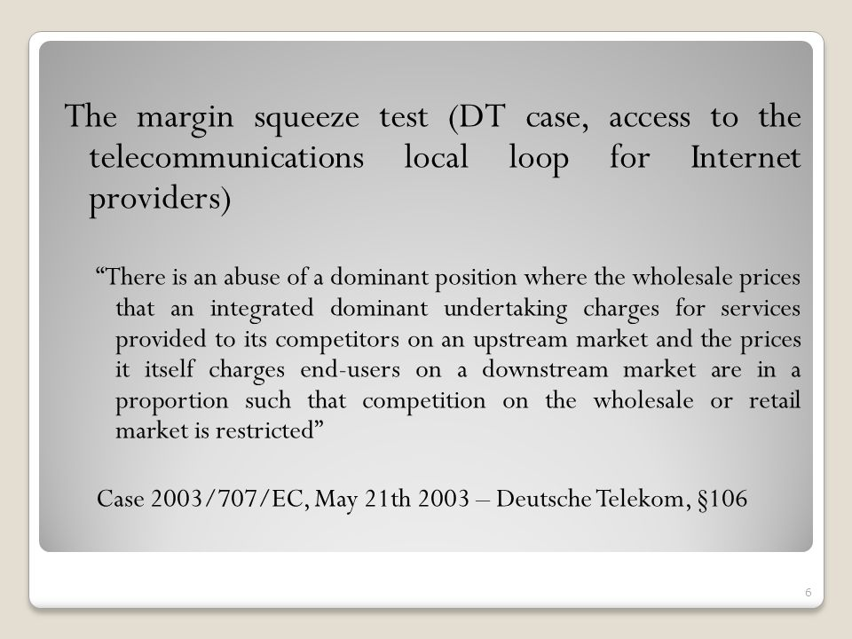 The margin squeeze test (DT case, access to the telecommunications local loop for Internet providers) There is an abuse of a dominant position where the wholesale prices that an integrated dominant undertaking charges for services provided to its competitors on an upstream market and the prices it itself charges end-users on a downstream market are in a proportion such that competition on the wholesale or retail market is restricted Case 2003/707/EC, May 21th 2003 – Deutsche Telekom, §106 6