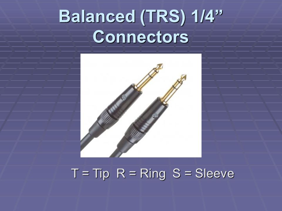 Balanced (TRS) 1/4 Connectors T = Tip R = Ring S = Sleeve