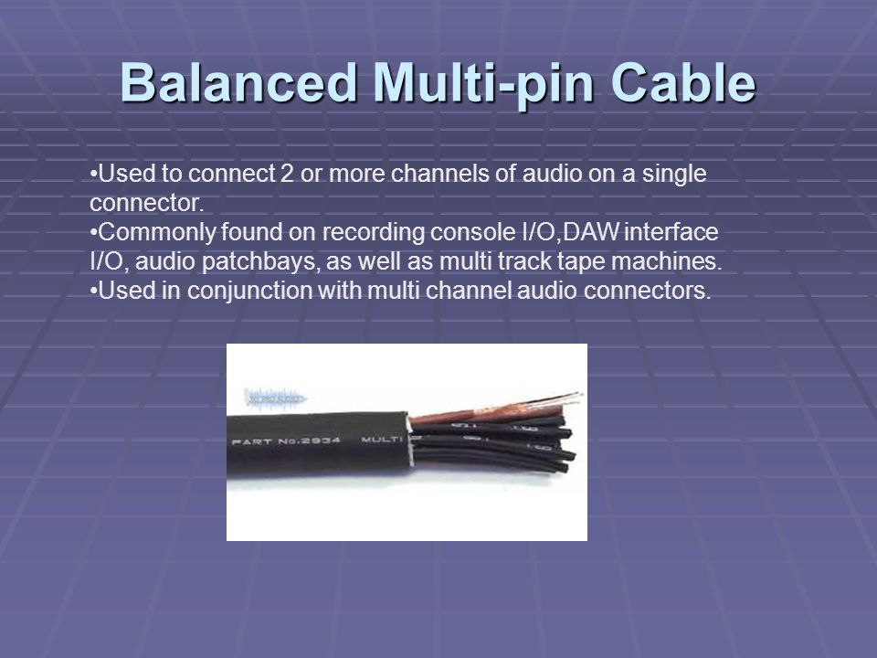 Balanced Multi-pin Cable Used to connect 2 or more channels of audio on a single connector.