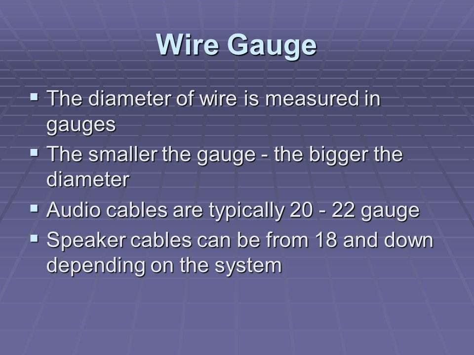 Wire Gauge The diameter of wire is measured in gauges The diameter of wire is measured in gauges The smaller the gauge - the bigger the diameter The smaller the gauge - the bigger the diameter Audio cables are typically 20 - 22 gauge Audio cables are typically 20 - 22 gauge Speaker cables can be from 18 and down depending on the system Speaker cables can be from 18 and down depending on the system