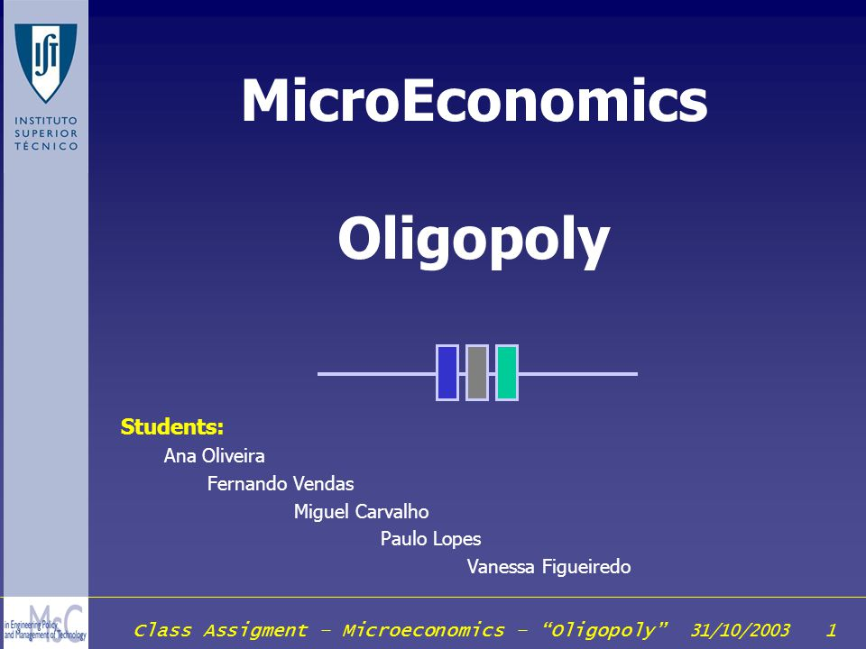 Class Assigment – Microeconomics – Oligopoly 31/10/2003 22 Simultaneous Quantity Setting Assuming: Firm 1decides to produce y 1 units of output, and believes that firm will produced y 2 e Total output produced will be Y = y 1 + y 2 e Output will yield a market price of p(Y) = p( y 1 + y 2 e ) The profit-maximization problem of firm 1 is them max p( y 1 + y 2 e ) y 1 – c(y 1 ) y1y1 For any given belief about the output of firm 2 (y 2 e ), there will be some optimal choice of output for firm 1 (y 1 ).