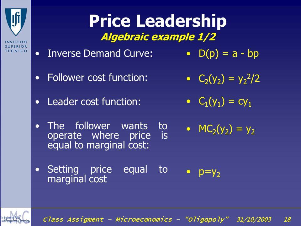 Class Assigment – Microeconomics – Oligopoly 31/10/2003 18 Price Leadership Algebraic example 1/2 Inverse Demand Curve: Follower cost function: Leader