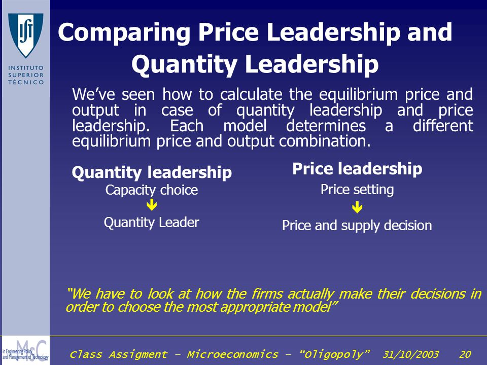 Class Assigment – Microeconomics – Oligopoly 31/10/2003 20 Comparing Price Leadership and Quantity Leadership Weve seen how to calculate the equilibri