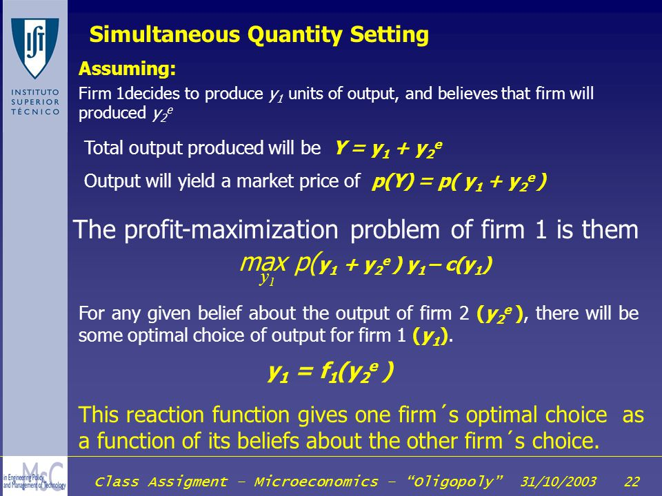 Class Assigment – Microeconomics – Oligopoly 31/10/2003 22 Simultaneous Quantity Setting Assuming: Firm 1decides to produce y 1 units of output, and b