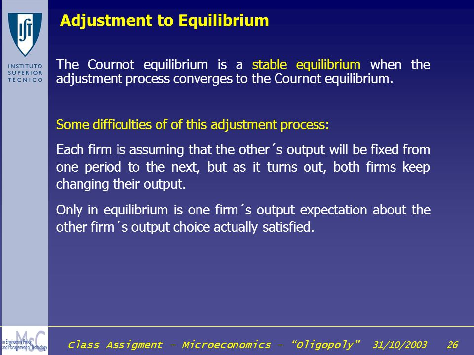 Class Assigment – Microeconomics – Oligopoly 31/10/2003 26 Adjustment to Equilibrium The Cournot equilibrium is a stable equilibrium when the adjustme