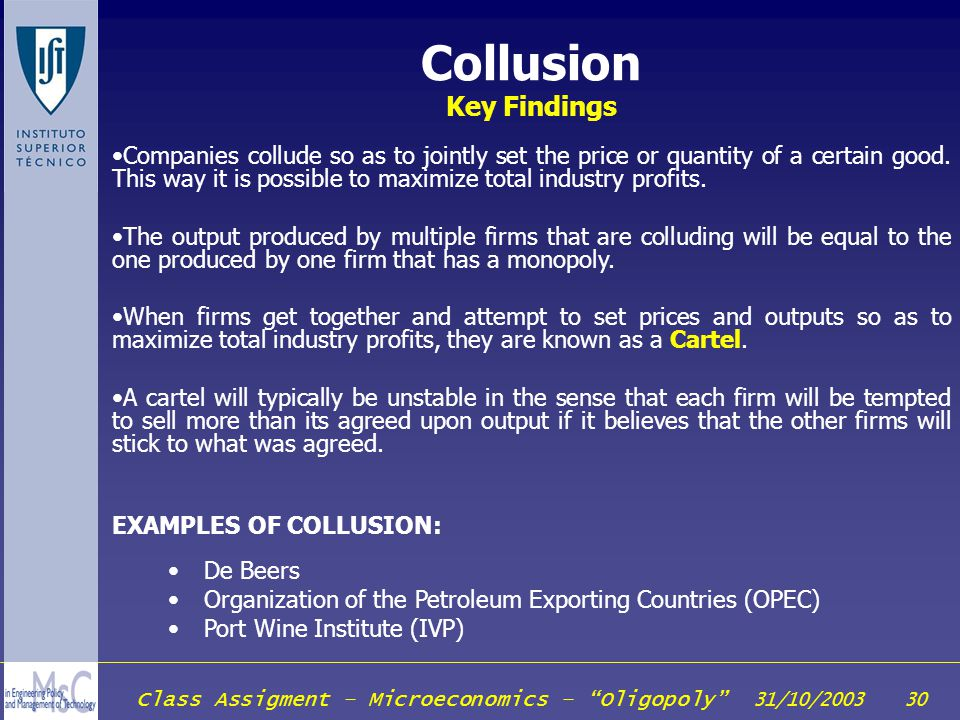 Class Assigment – Microeconomics – Oligopoly 31/10/2003 30 Collusion Key Findings Companies collude so as to jointly set the price or quantity of a ce