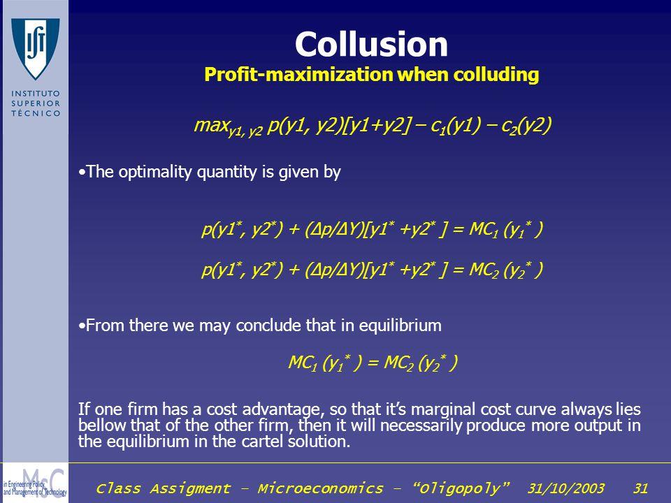 Class Assigment – Microeconomics – Oligopoly 31/10/2003 31 Collusion Profit-maximization when colluding max y1, y2 p(y1, y2)[y1+y2] – c 1 (y1) – c 2 (