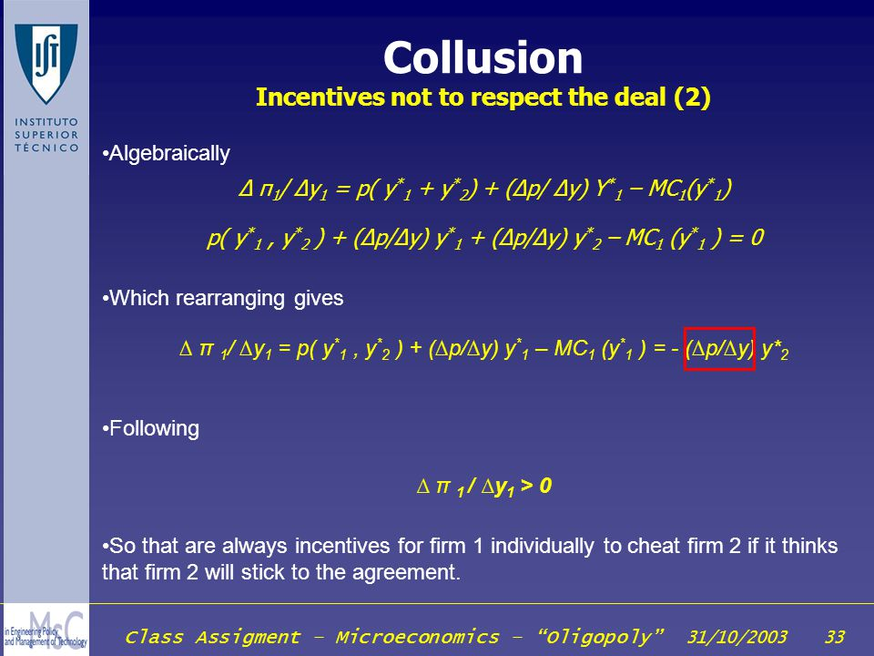 Class Assigment – Microeconomics – Oligopoly 31/10/2003 33 Collusion Incentives not to respect the deal (2) Algebraically π 1 / y 1 = p( y * 1 + y * 2