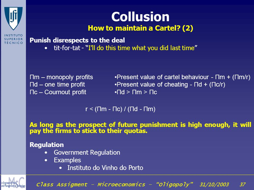 Class Assigment – Microeconomics – Oligopoly 31/10/2003 37 Collusion How to maintain a Cartel? (2) Punish disrespects to the deal tit-for-tat - Ill do