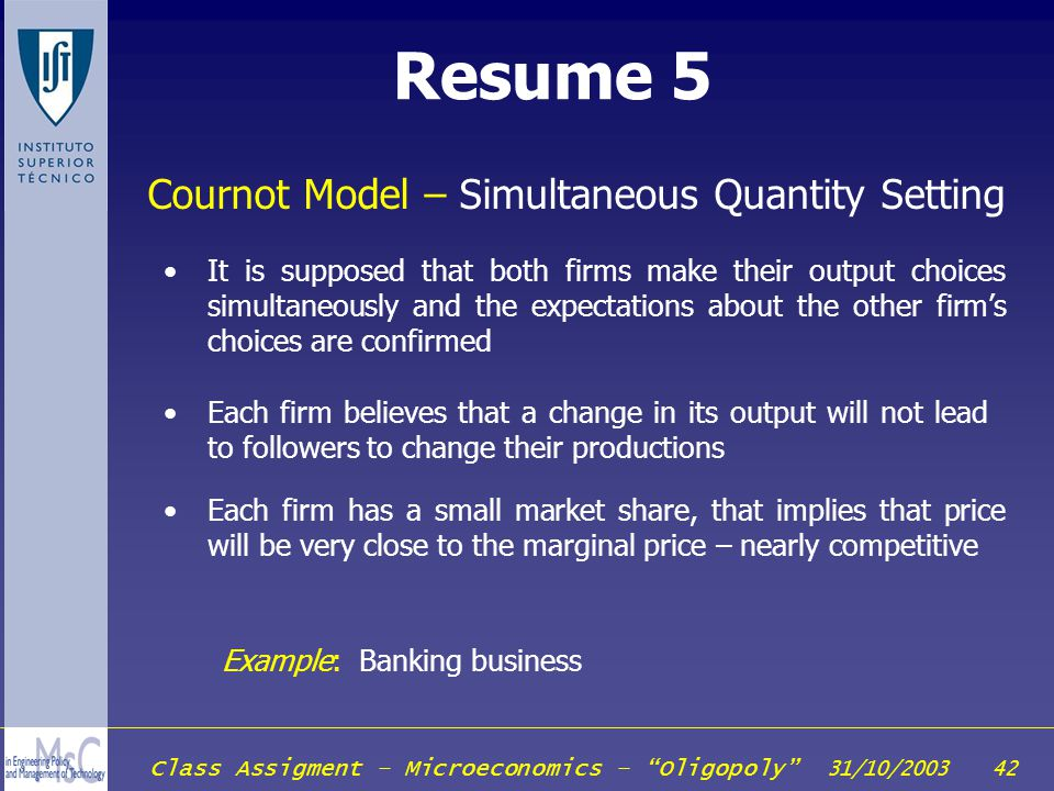 Class Assigment – Microeconomics – Oligopoly 31/10/2003 42 Resume 5 Example: Banking business Cournot Model – Simultaneous Quantity Setting Each firm