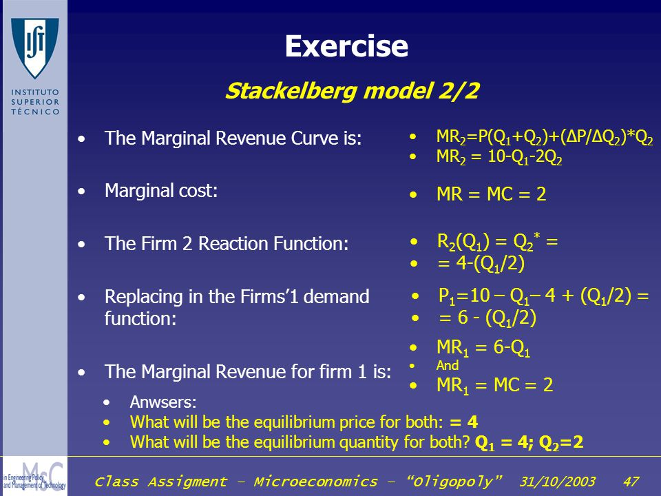 Class Assigment – Microeconomics – Oligopoly 31/10/2003 47 Exercise Stackelberg model 2/2 The Marginal Revenue Curve is: Marginal cost: The Firm 2 Rea