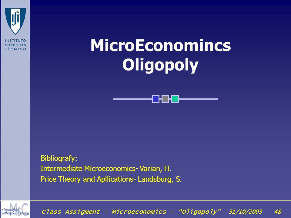 Class Assigment – Microeconomics – Oligopoly 31/10/2003 48 MicroEconomincs Oligopoly Bibliografy: Intermediate Microeconomics- Varian, H. Price Theory