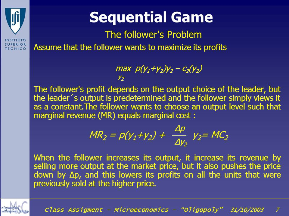 Class Assigment – Microeconomics – Oligopoly 31/10/2003 18 Price Leadership Algebraic example 1/2 Inverse Demand Curve: Follower cost function: Leader cost function: The follower wants to operate where price is equal to marginal cost: Setting price equal to marginal cost D(p) = a - bp C 2 (y 2 ) = y 2 2 /2 C 1 (y 1 ) = cy 1 MC 2 (y 2 ) = y 2 p=y 2