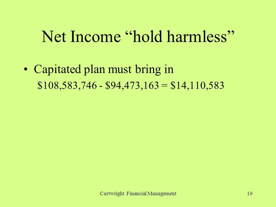 Cartwright Financial Management19 Net Income hold harmless Capitated plan must bring in $108,583,746 - $94,473,163 = $14,110,583
