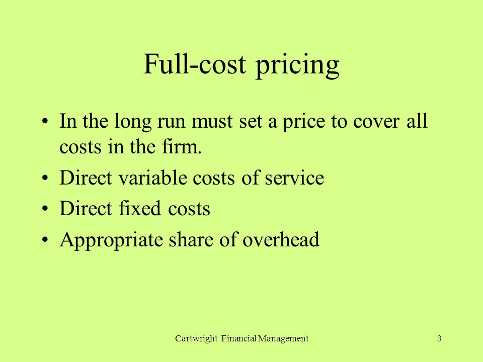 Cartwright Financial Management3 Full-cost pricing In the long run must set a price to cover all costs in the firm. Direct variable costs of service D