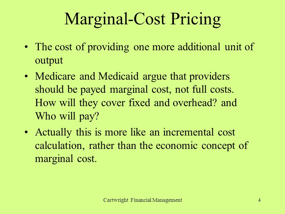 Cartwright Financial Management4 Marginal-Cost Pricing The cost of providing one more additional unit of output Medicare and Medicaid argue that providers should be payed marginal cost, not full costs.