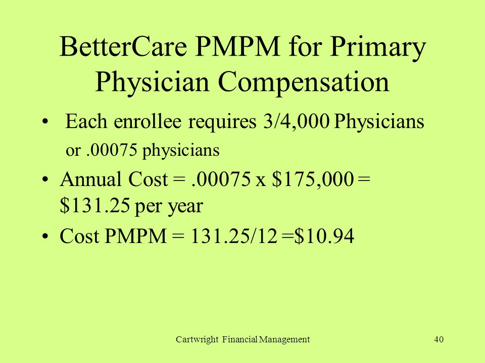 Cartwright Financial Management40 BetterCare PMPM for Primary Physician Compensation Each enrollee requires 3/4,000 Physicians or.00075 physicians Annual Cost =.00075 x $175,000 = $131.25 per year Cost PMPM = 131.25/12 =$10.94