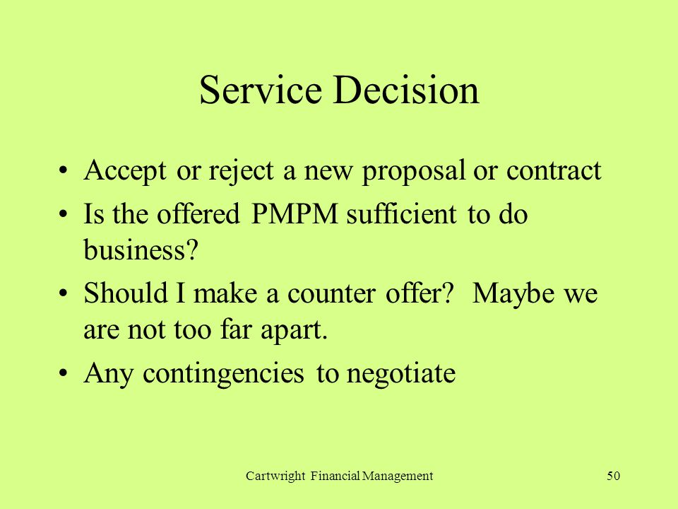 Cartwright Financial Management50 Service Decision Accept or reject a new proposal or contract Is the offered PMPM sufficient to do business? Should I