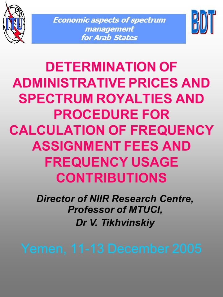 DETERMINATION OF ADMINISTRATIVE PRICES AND SPECTRUM ROYALTIES AND PROCEDURE FOR CALCULATION OF FREQUENCY ASSIGNMENT FEES AND FREQUENCY USAGE CONTRIBUTIONS Yemen, 11-13 December 2005 Economic aspects of spectrum management for Arab States Director of NIIR Research Centre, Professor of MTUCI, Dr V.