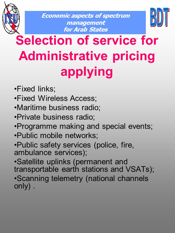 Selection of service for Administrative pricing applying Fixed links; Fixed Wireless Access; Maritime business radio; Private business radio; Programme making and special events; Public mobile networks; Public safety services (police, fire, ambulance services); Satellite uplinks (permanent and transportable earth stations and VSATs); Scanning telemetry (national channels only).