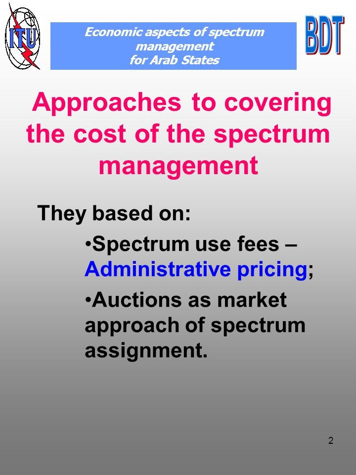 2 Approaches to covering the cost of the spectrum management They based on: Spectrum use fees – Administrative pricing; Auctions as market approach of spectrum assignment.