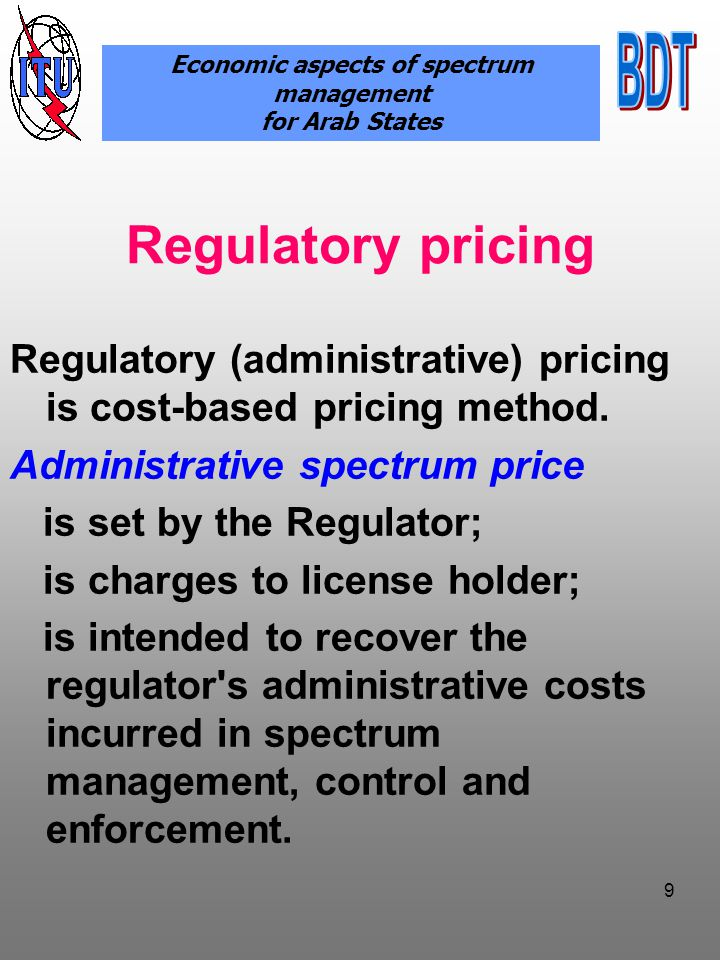 10 Administrative pricing models Types of charges single and annual The principle of spectrum fees collection For the right of access to a spectrum For direct utilisation of spectrum The body establishing value of spectrum charging Government bodies/ agency Economic aspects of spectrum management for Arab States