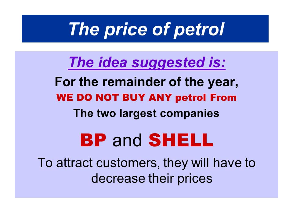 The price of petrol The idea suggested is: For the remainder of the year, WE DO NOT BUY ANY petrol From The two largest companies BP and SHELL To attract customers, they will have to decrease their prices
