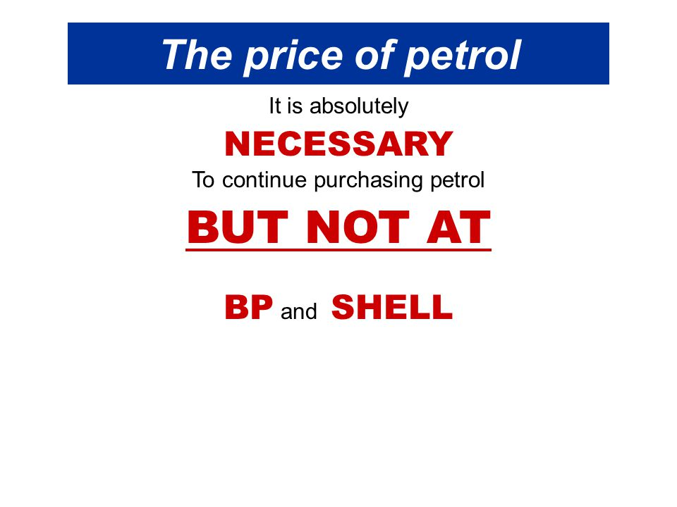 The price of petrol It is absolutely NECESSARY To continue purchasing petrol BUT NOT AT BP and SHELL