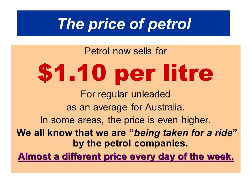 The price of petrol Petrol now sells for $1.10 per litre For regular unleaded as an average for Australia.