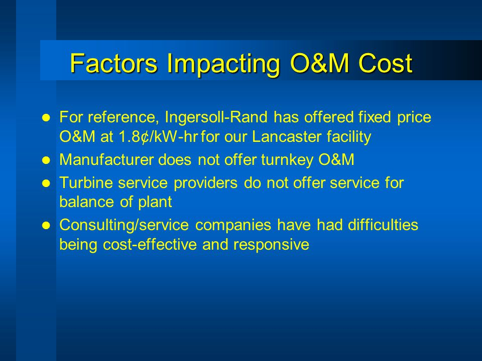 Factors Impacting O&M Cost For reference, Ingersoll-Rand has offered fixed price O&M at 1.8¢/kW-hr for our Lancaster facility Manufacturer does not offer turnkey O&M Turbine service providers do not offer service for balance of plant Consulting/service companies have had difficulties being cost-effective and responsive