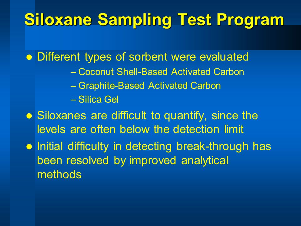 Siloxane Sampling Test Program Different types of sorbent were evaluated –Coconut Shell-Based Activated Carbon –Graphite-Based Activated Carbon –Silica Gel Siloxanes are difficult to quantify, since the levels are often below the detection limit Initial difficulty in detecting break-through has been resolved by improved analytical methods