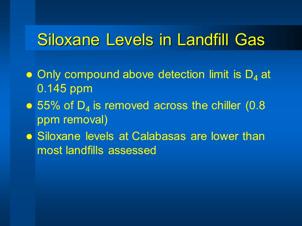 Siloxane Levels in Landfill Gas Only compound above detection limit is D 4 at 0.145 ppm 55% of D 4 is removed across the chiller (0.8 ppm removal) Siloxane levels at Calabasas are lower than most landfills assessed