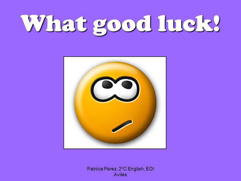 Patricia Pérez, 2ºC English, EOI Avilés What good luck!