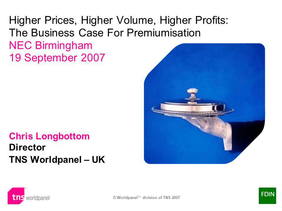 © Worldpanel TM division of TNS 2007 ® Chris Longbottom Director TNS Worldpanel – UK Higher Prices, Higher Volume, Higher Profits: The Business Case For Premiumisation NEC Birmingham 19 September 2007