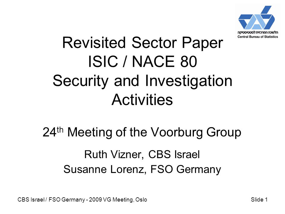 CBS Israel / FSO Germany - 2009 VG Meeting, OsloSlide 1 Revisited Sector Paper ISIC / NACE 80 Security and Investigation Activities 24 th Meeting of the Voorburg Group Ruth Vizner, CBS Israel Susanne Lorenz, FSO Germany