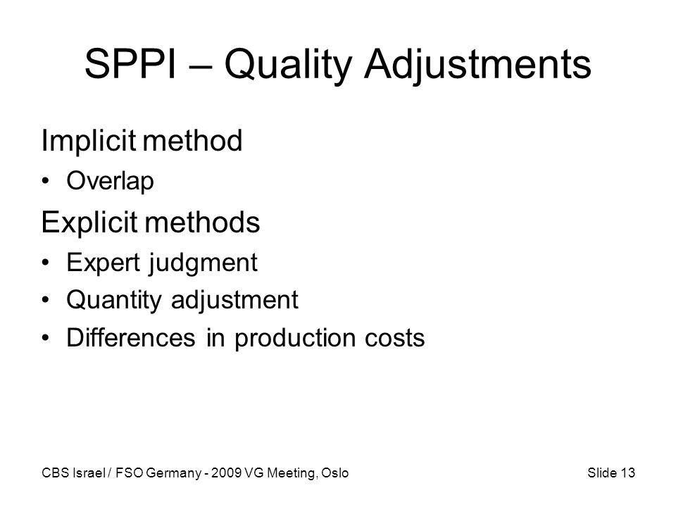 CBS Israel / FSO Germany - 2009 VG Meeting, OsloSlide 13 SPPI – Quality Adjustments Implicit method Overlap Explicit methods Expert judgment Quantity adjustment Differences in production costs