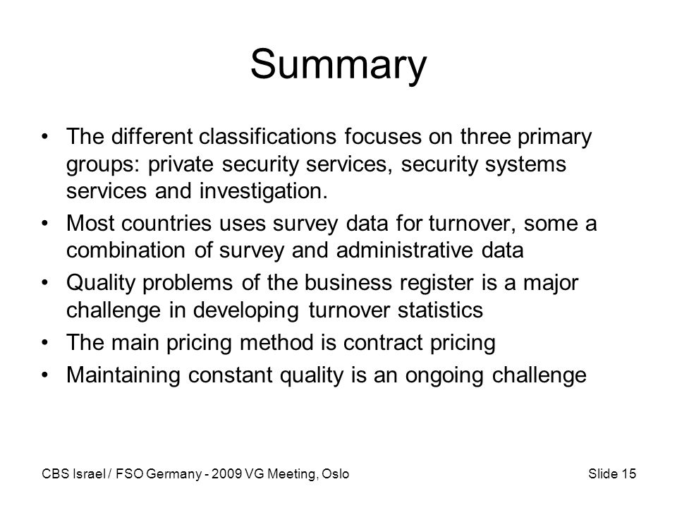 CBS Israel / FSO Germany - 2009 VG Meeting, OsloSlide 15 Summary The different classifications focuses on three primary groups: private security services, security systems services and investigation.