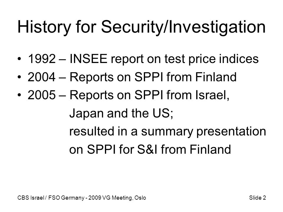 CBS Israel / FSO Germany - 2009 VG Meeting, OsloSlide 2 History for Security/Investigation 1992 – INSEE report on test price indices 2004 – Reports on SPPI from Finland 2005 – Reports on SPPI from Israel, Japan and the US; resulted in a summary presentation on SPPI for S&I from Finland