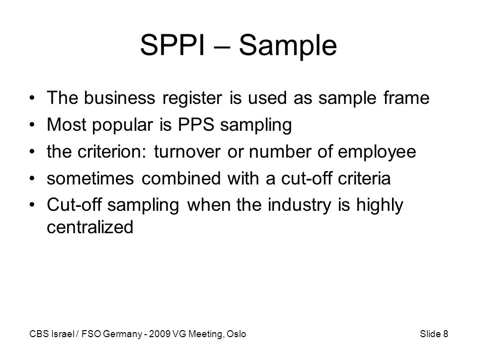 CBS Israel / FSO Germany - 2009 VG Meeting, OsloSlide 8 SPPI – Sample The business register is used as sample frame Most popular is PPS sampling the criterion: turnover or number of employee sometimes combined with a cut-off criteria Cut-off sampling when the industry is highly centralized