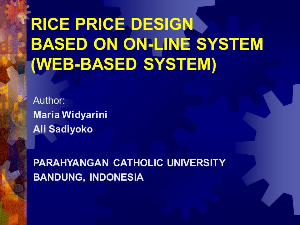 RICE PRICE DESIGN BASED ON ON-LINE SYSTEM (WEB-BASED SYSTEM) Author: Maria Widyarini Ali Sadiyoko PARAHYANGAN CATHOLIC UNIVERSITY BANDUNG, INDONESIA