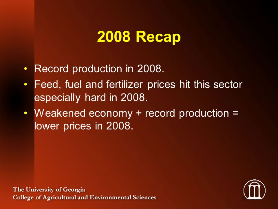 2008 Recap Record production in 2008. Feed, fuel and fertilizer prices hit this sector especially hard in 2008. Weakened economy + record production =