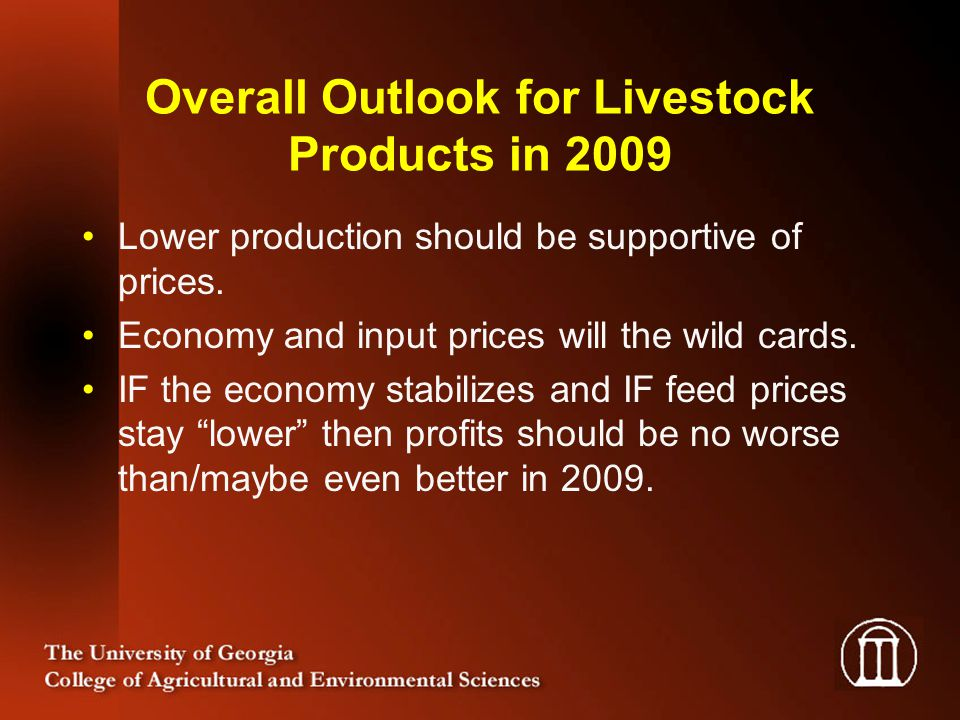 Overall Outlook for Livestock Products in 2009 Lower production should be supportive of prices. Economy and input prices will the wild cards. IF the e