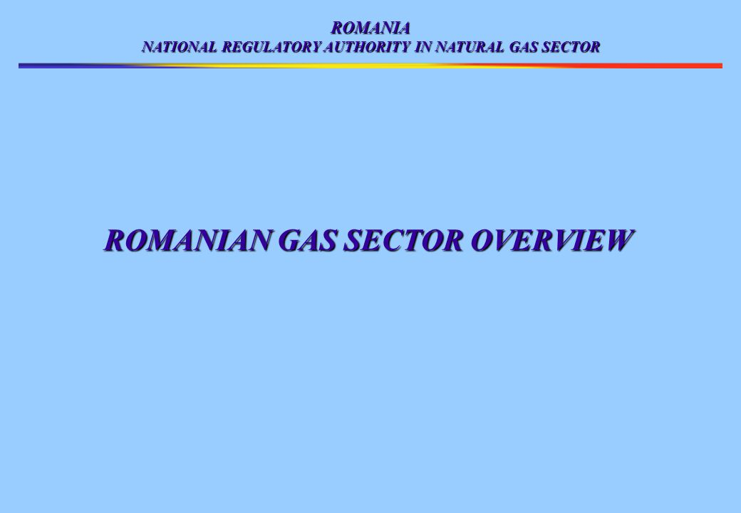 ROMANIA NATIONAL REGULATORY AUTHORITY IN NATURAL GAS SECTOR ROMANIAN GAS SECTOR OVERVIEW