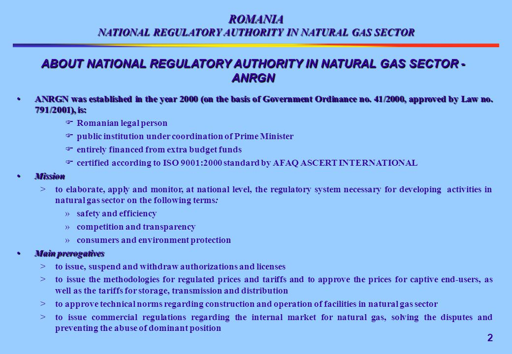 ROMANIA NATIONAL REGULATORY AUTHORITY IN NATURAL GAS SECTOR ABOUT NATIONAL REGULATORY AUTHORITY IN NATURAL GAS SECTOR - ANRGN ANRGN was established in the year 2000 (on the basis of Government Ordinance no.
