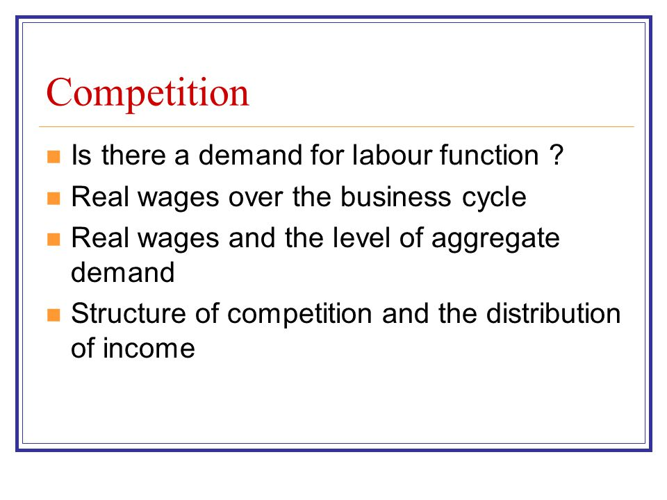 Competition Is there a demand for labour function ? Real wages over the business cycle Real wages and the level of aggregate demand Structure of compe